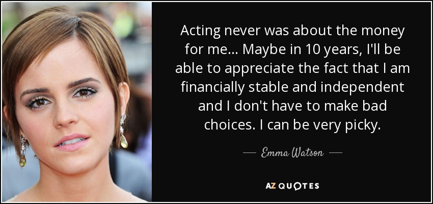 Acting never was about the money for me... Maybe in 10 years, I'll be able to appreciate the fact that I am financially stable and independent and I don't have to make bad choices. I can be very picky. - Emma Watson