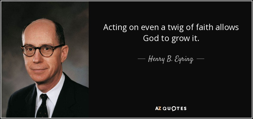 Acting on even a twig of faith allows God to grow it. - Henry B. Eyring