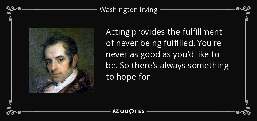 Acting provides the fulfillment of never being fulfilled. You're never as good as you'd like to be. So there's always something to hope for. - Washington Irving