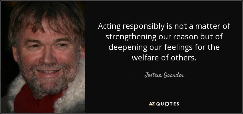 Acting responsibly is not a matter of strengthening our reason but of deepening our feelings for the welfare of others. - Jostein Gaarder