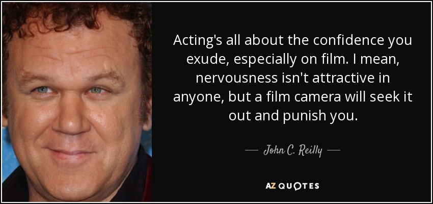 Acting's all about the confidence you exude, especially on film. I mean, nervousness isn't attractive in anyone, but a film camera will seek it out and punish you. - John C. Reilly