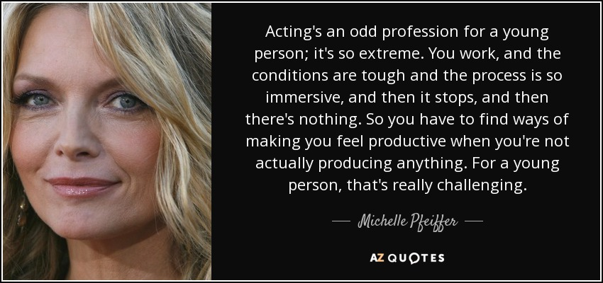 Acting's an odd profession for a young person; it's so extreme. You work, and the conditions are tough and the process is so immersive, and then it stops, and then there's nothing. So you have to find ways of making you feel productive when you're not actually producing anything. For a young person, that's really challenging. - Michelle Pfeiffer