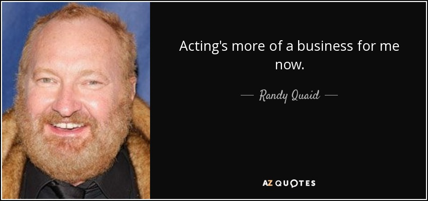 Acting's more of a business for me now. - Randy Quaid
