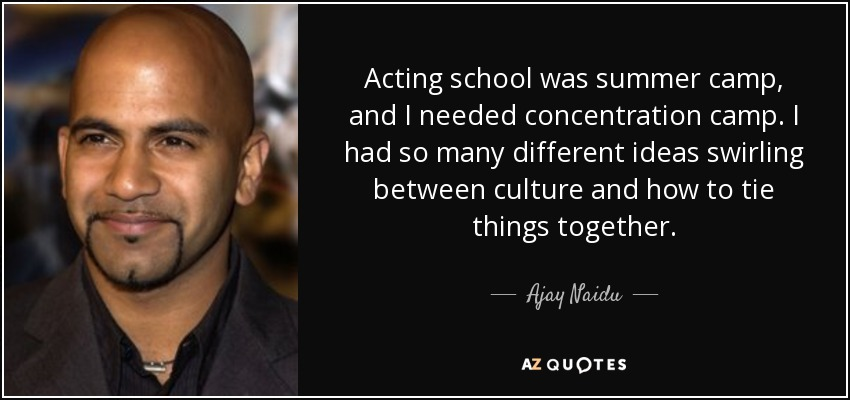 Acting school was summer camp, and I needed concentration camp. I had so many different ideas swirling between culture and how to tie things together. - Ajay Naidu