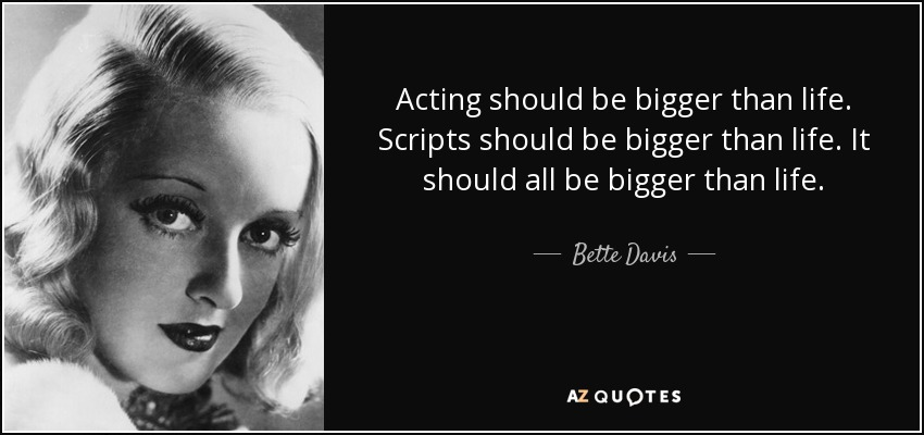 Acting should be bigger than life. Scripts should be bigger than life. It should all be bigger than life. - Bette Davis