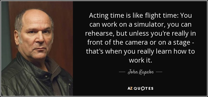 Acting time is like flight time: You can work on a simulator, you can rehearse, but unless you're really in front of the camera or on a stage - that's when you really learn how to work it. - John Kapelos