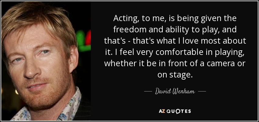 Acting, to me, is being given the freedom and ability to play, and that's - that's what I love most about it. I feel very comfortable in playing, whether it be in front of a camera or on stage. - David Wenham