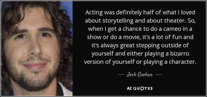 Acting was definitely half of what I loved about storytelling and about theater. So, when I get a chance to do a cameo in a show or do a movie, it's a lot of fun and it's always great stepping outside of yourself and either playing a bizarro version of yourself or playing a character. - Josh Groban