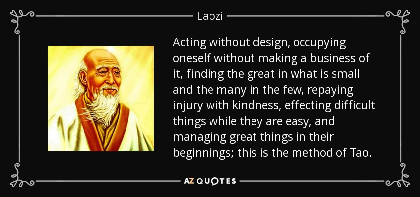 Acting without design, occupying oneself without making a business of it, finding the great in what is small and the many in the few, repaying injury with kindness, effecting difficult things while they are easy, and managing great things in their beginnings; this is the method of Tao. - Laozi