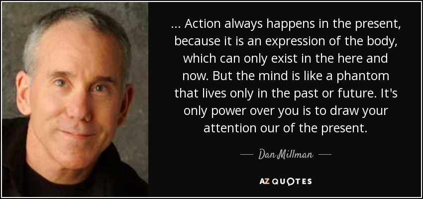 . . . Action always happens in the present, because it is an expression of the body, which can only exist in the here and now. But the mind is like a phantom that lives only in the past or future. It's only power over you is to draw your attention our of the present. - Dan Millman