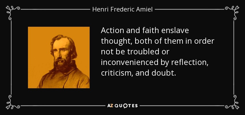 Action and faith enslave thought, both of them in order not be troubled or inconvenienced by reflection, criticism, and doubt. - Henri Frederic Amiel