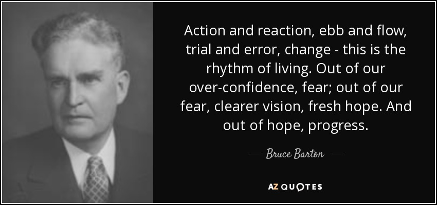Action and reaction, ebb and flow, trial and error, change - this is the rhythm of living. Out of our over-confidence, fear; out of our fear, clearer vision, fresh hope. And out of hope, progress. - Bruce Barton