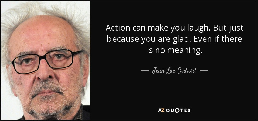 Action can make you laugh. But just because you are glad. Even if there is no meaning. - Jean-Luc Godard