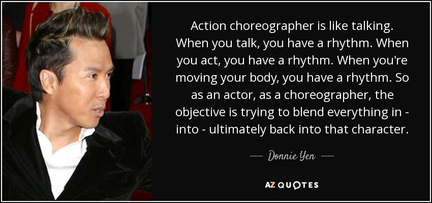 Action choreographer is like talking. When you talk, you have a rhythm. When you act, you have a rhythm. When you're moving your body, you have a rhythm. So as an actor, as a choreographer, the objective is trying to blend everything in - into - ultimately back into that character. - Donnie Yen