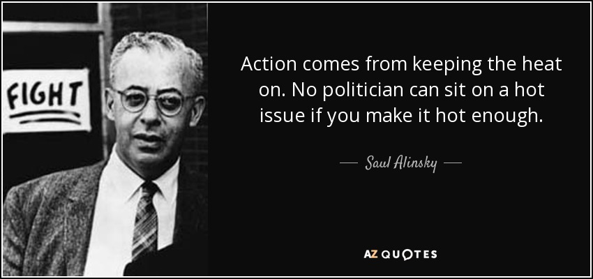 Action comes from keeping the heat on. No politician can sit on a hot issue if you make it hot enough. - Saul Alinsky