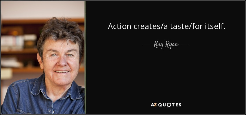 Action creates/a taste/for itself. - Kay Ryan