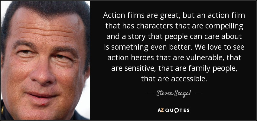 Action films are great, but an action film that has characters that are compelling and a story that people can care about is something even better. We love to see action heroes that are vulnerable, that are sensitive, that are family people, that are accessible. - Steven Seagal