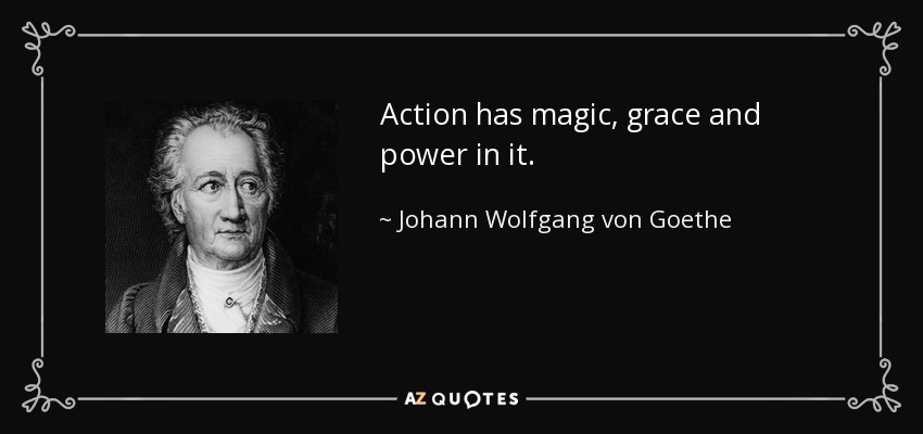 Action has magic, grace and power in it. - Johann Wolfgang von Goethe