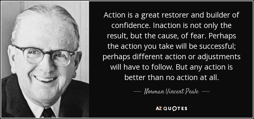 Action is a great restorer and builder of confidence. Inaction is not only the result, but the cause, of fear. Perhaps the action you take will be successful; perhaps different action or adjustments will have to follow. But any action is better than no action at all. - Norman Vincent Peale