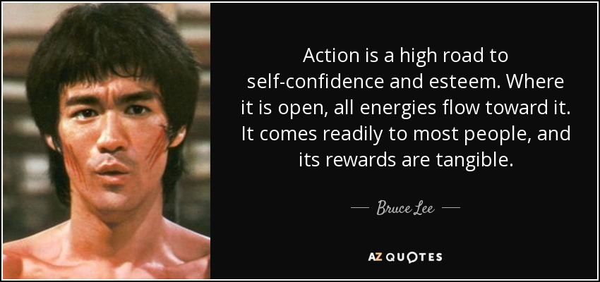 Action is a high road to self-confidence and esteem. Where it is open, all energies flow toward it. It comes readily to most people, and its rewards are tangible. - Bruce Lee