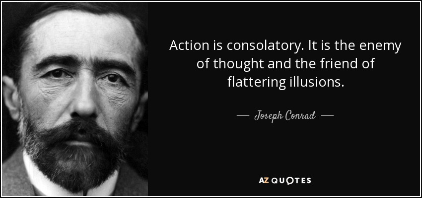 Action is consolatory. It is the enemy of thought and the friend of flattering illusions. - Joseph Conrad