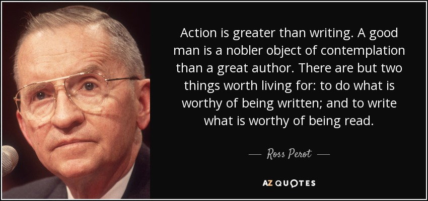 Action is greater than writing. A good man is a nobler object of contemplation than a great author. There are but two things worth living for: to do what is worthy of being written; and to write what is worthy of being read. - Ross Perot