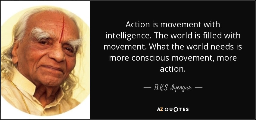 Action is movement with intelligence. The world is filled with movement. What the world needs is more conscious movement, more action. - B.K.S. Iyengar