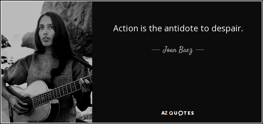 Action is the antidote to despair. - Joan Baez