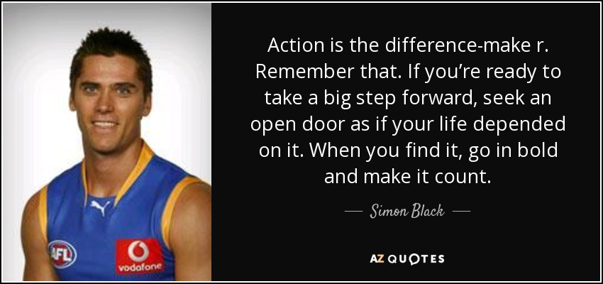 Action is the difference-make r. Remember that. If you're ready to take a big step forward, seek an open door as if your life depended on it. When you find it, go in bold and make it count. - Simon Black