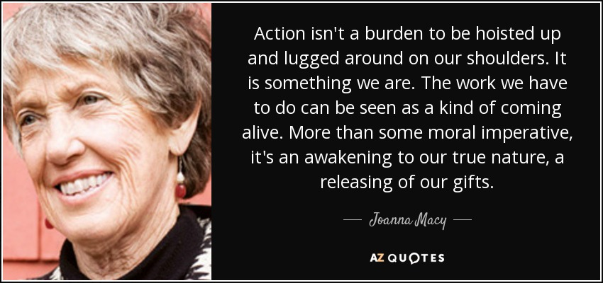 Action isn't a burden to be hoisted up and lugged around on our shoulders. It is something we are. The work we have to do can be seen as a kind of coming alive. More than some moral imperative, it's an awakening to our true nature, a releasing of our gifts. - Joanna Macy
