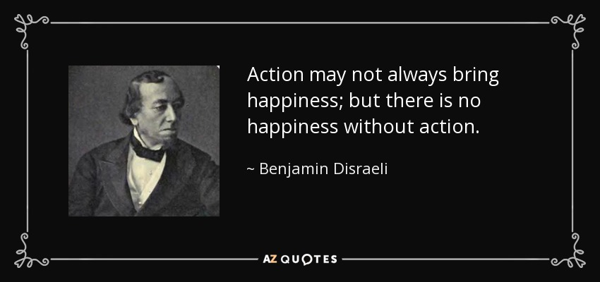 Action may not always bring happiness; but there is no happiness without action. - Benjamin Disraeli