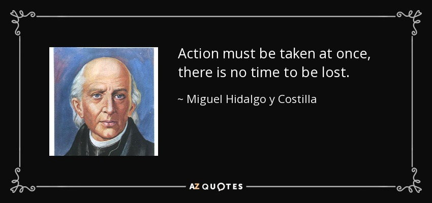 Action must be taken at once, there is no time to be lost. - Miguel Hidalgo y Costilla
