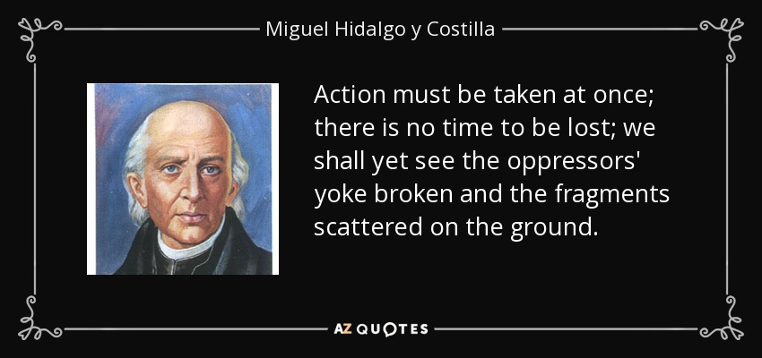 Action must be taken at once; there is no time to be lost; we shall yet see the oppressors' yoke broken and the fragments scattered on the ground. - Miguel Hidalgo y Costilla