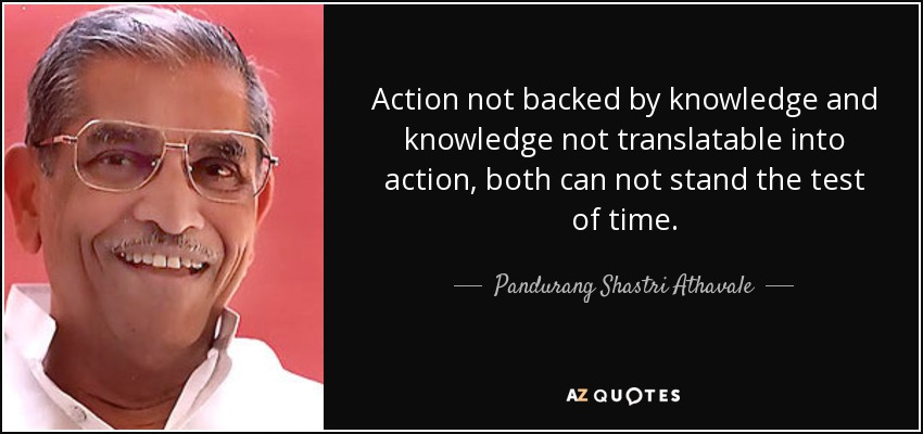 Action not backed by knowledge and knowledge not translatable into action, both can not stand the test of time. - Pandurang Shastri Athavale