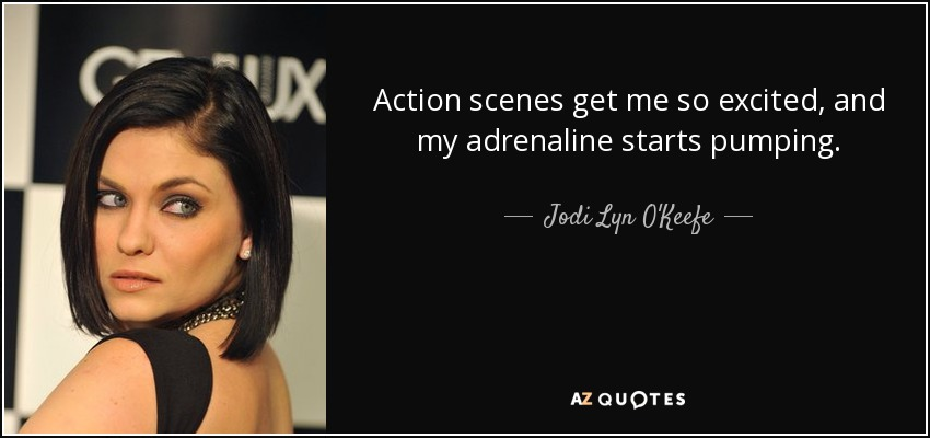 Action scenes get me so excited, and my adrenaline starts pumping. - Jodi Lyn O'Keefe