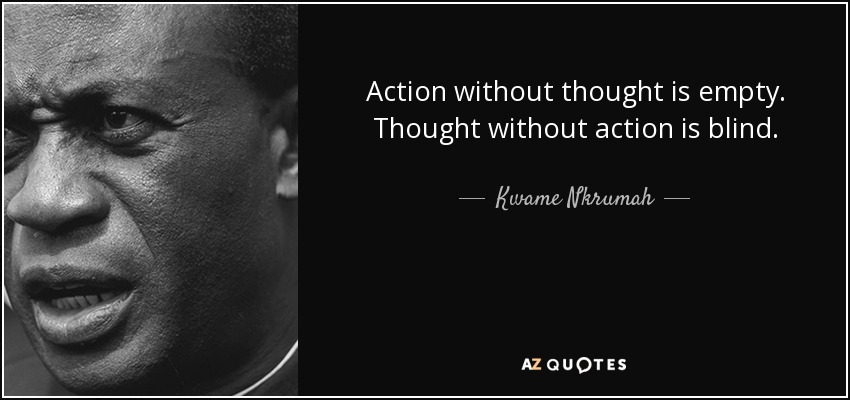 Action without thought is empty. Thought without action is blind. - Kwame Nkrumah