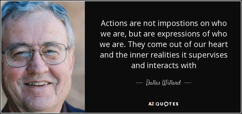 Actions are not impostions on who we are, but are expressions of who we are. They come out of our heart and the inner realities it supervises and interacts with - Dallas Willard