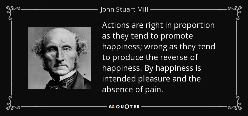 Actions are right in proportion as they tend to promote happiness; wrong as they tend to produce the reverse of happiness. By happiness is intended pleasure and the absence of pain. - John Stuart Mill
