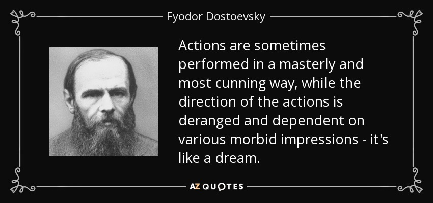 Actions are sometimes performed in a masterly and most cunning way, while the direction of the actions is deranged and dependent on various morbid impressions - it's like a dream. - Fyodor Dostoevsky