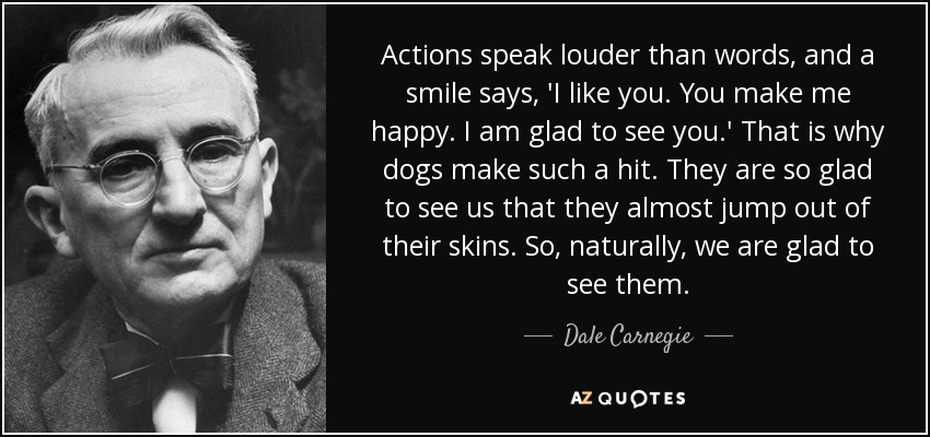 Actions speak louder than words, and a smile says, 'I like you. You make me happy. I am glad to see you.' That is why dogs make such a hit. They are so glad to see us that they almost jump out of their skins. So, naturally, we are glad to see them. - Dale Carnegie