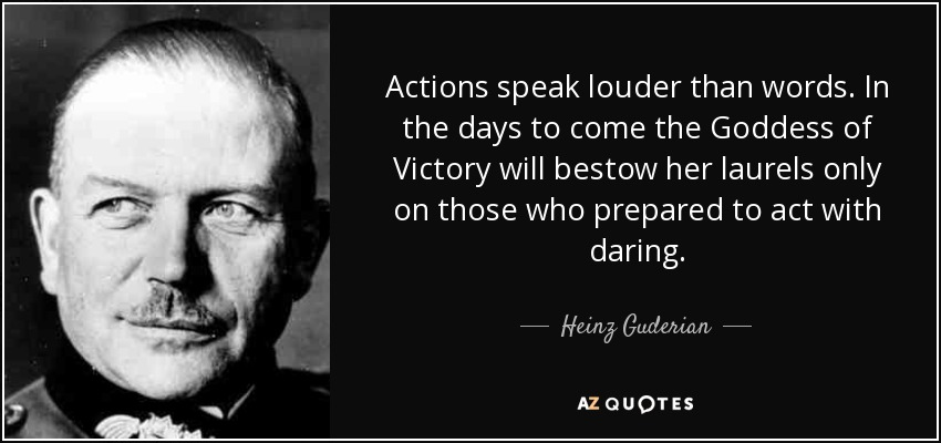 Actions speak louder than words. In the days to come the Goddess of Victory will bestow her laurels only on those who prepared to act with daring. - Heinz Guderian