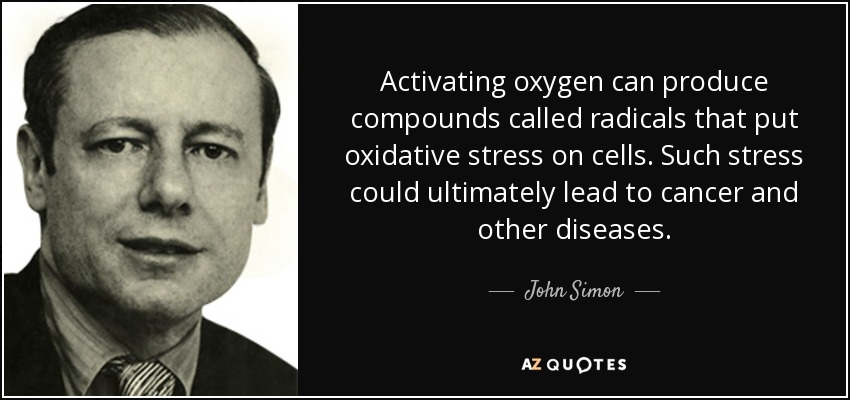 Activating oxygen can produce compounds called radicals that put oxidative stress on cells. Such stress could ultimately lead to cancer and other diseases. - John Simon