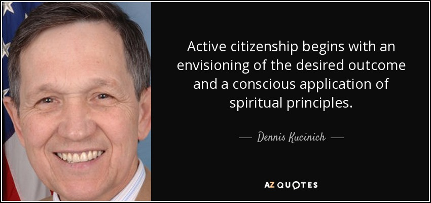 Active citizenship begins with an envisioning of the desired outcome and a conscious application of spiritual principles. - Dennis Kucinich