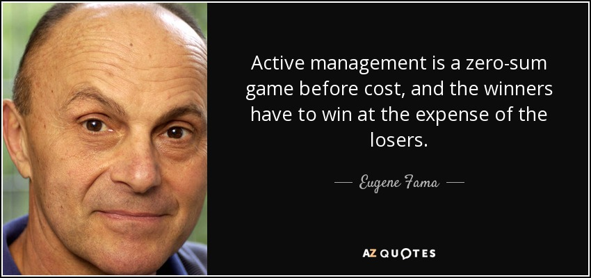 Active management is a zero-sum game before cost, and the winners have to win at the expense of the losers. - Eugene Fama