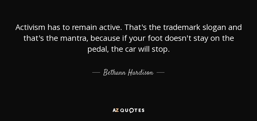 Activism has to remain active. That's the trademark slogan and that's the mantra, because if your foot doesn't stay on the pedal, the car will stop. - Bethann Hardison