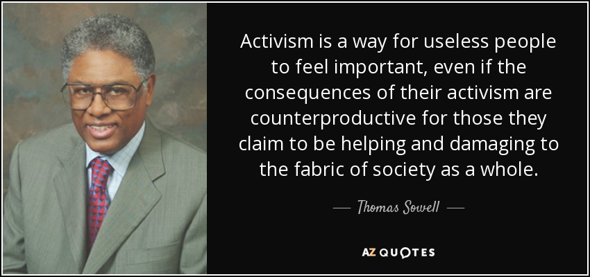 Activism is a way for useless people to feel important, even if the consequences of their activism are counterproductive for those they claim to be helping and damaging to the fabric of society as a whole. - Thomas Sowell