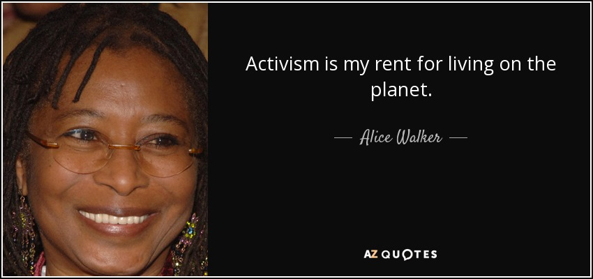 Activism is my rent for living on the planet. - Alice Walker