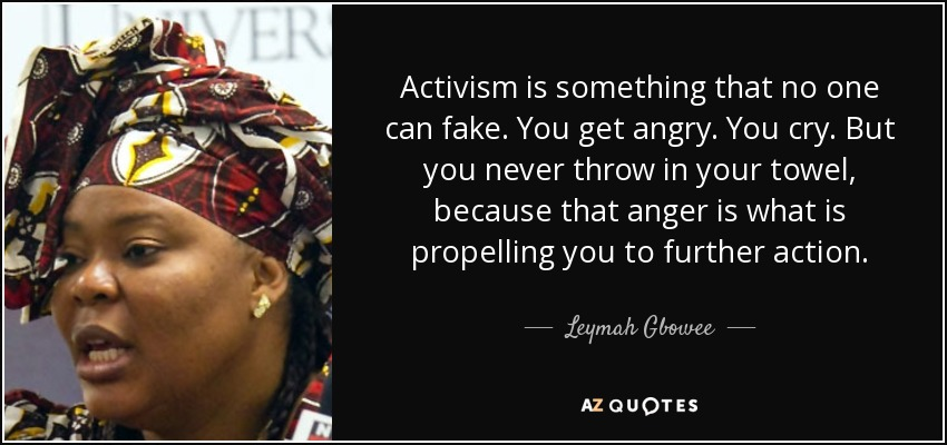 Activism is something that no one can fake. You get angry. You cry. But you never throw in your towel, because that anger is what is propelling you to further action. - Leymah Gbowee