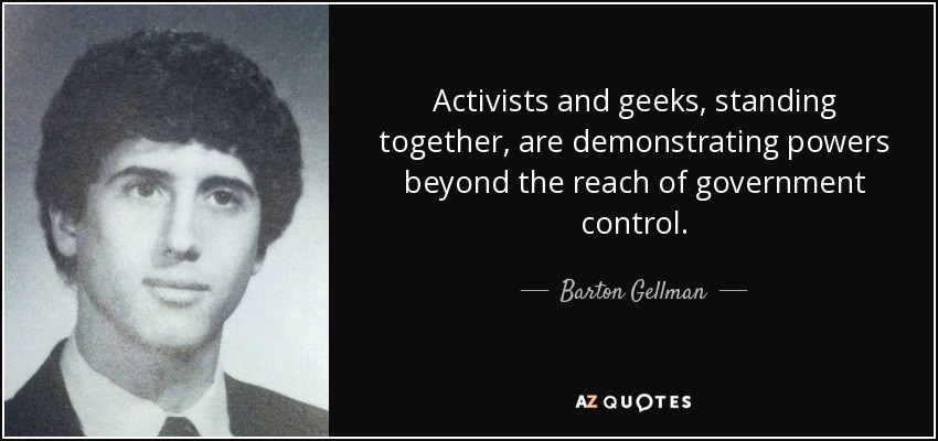 Activists and geeks, standing together, are demonstrating powers beyond the reach of government control. - Barton Gellman