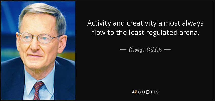 Activity and creativity almost always flow to the least regulated arena. - George Gilder